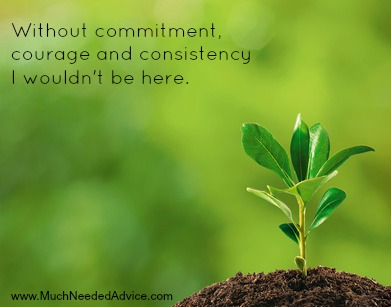 Without commitment, courage & consistency, I wouldn't be here.